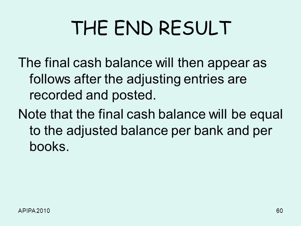 APIPA 201060 THE END RESULT The final cash balance will then appear as follows after the adjusting entries are recorded and posted. Note that the fina