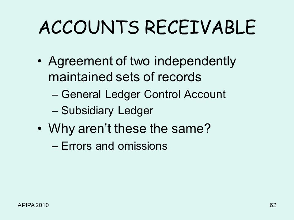 APIPA 201062 ACCOUNTS RECEIVABLE Agreement of two independently maintained sets of records –General Ledger Control Account –Subsidiary Ledger Why aren