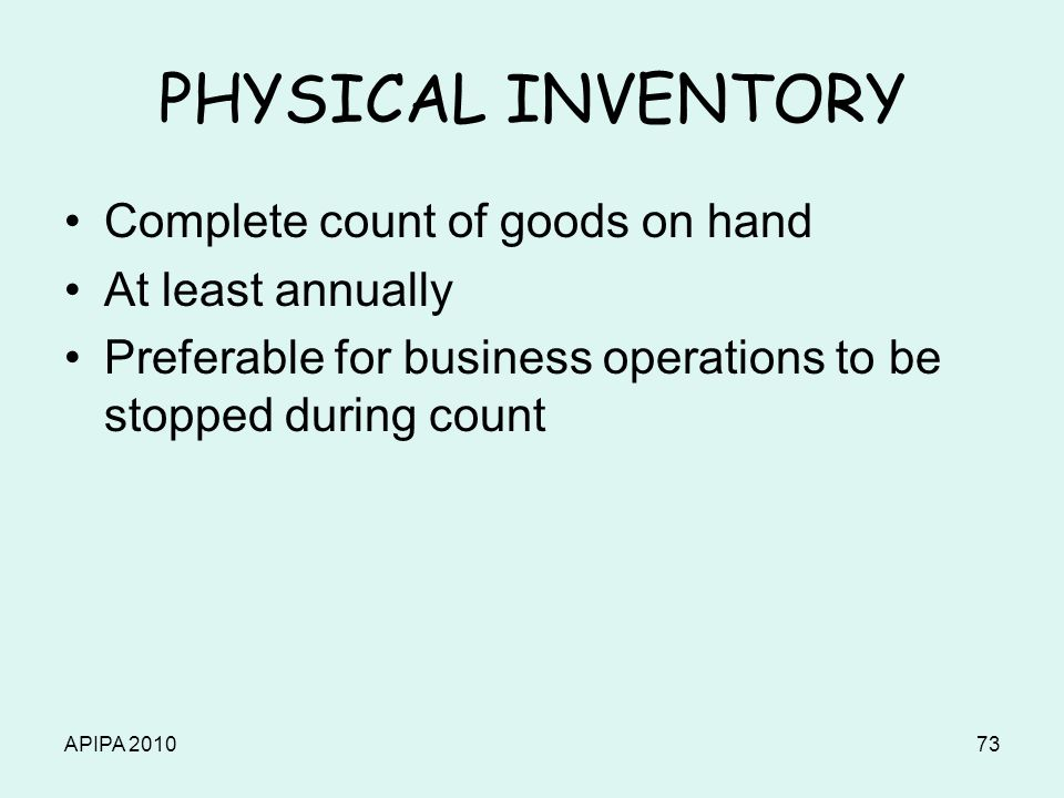 APIPA 201073 PHYSICAL INVENTORY Complete count of goods on hand At least annually Preferable for business operations to be stopped during count