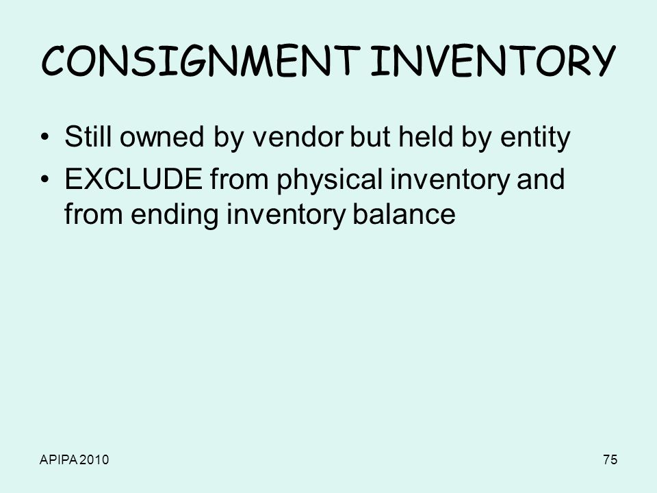 APIPA 201075 CONSIGNMENT INVENTORY Still owned by vendor but held by entity EXCLUDE from physical inventory and from ending inventory balance