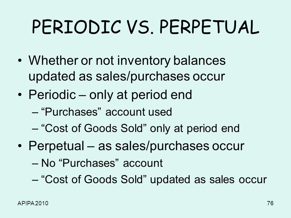 APIPA 201076 PERIODIC VS. PERPETUAL Whether or not inventory balances updated as sales/purchases occur Periodic – only at period end –Purchases accoun