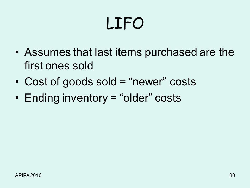 APIPA 201080 LIFO Assumes that last items purchased are the first ones sold Cost of goods sold = newer costs Ending inventory = older costs