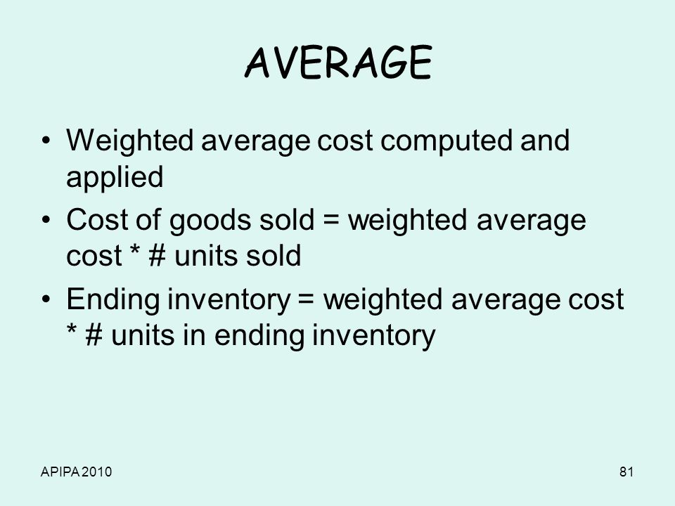 APIPA 201081 AVERAGE Weighted average cost computed and applied Cost of goods sold = weighted average cost * # units sold Ending inventory = weighted
