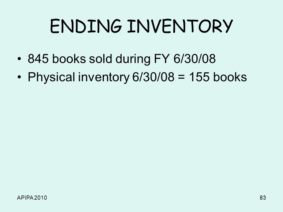 APIPA 201083 ENDING INVENTORY 845 books sold during FY 6/30/08 Physical inventory 6/30/08 = 155 books