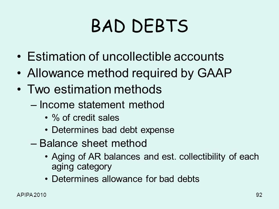 APIPA 201092 BAD DEBTS Estimation of uncollectible accounts Allowance method required by GAAP Two estimation methods –Income statement method % of cre