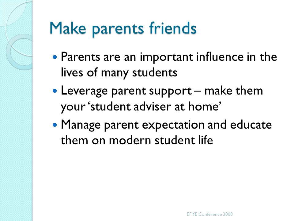 Make parents friends Parents are an important influence in the lives of many students Leverage parent support – make them your student adviser at home Manage parent expectation and educate them on modern student life EFYE Conference 2008