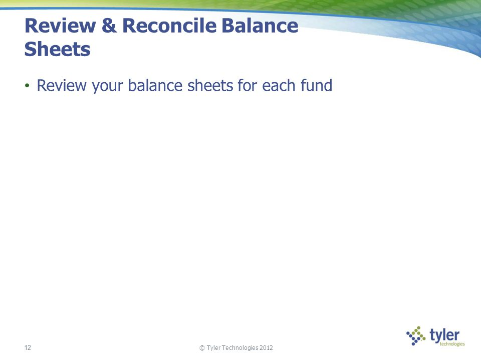 © Tyler Technologies 2012 12 Review & Reconcile Balance Sheets Review your balance sheets for each fund