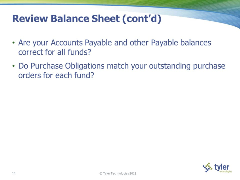 © Tyler Technologies 2012 14 Review Balance Sheet (contd) Are your Accounts Payable and other Payable balances correct for all funds? Do Purchase Obli