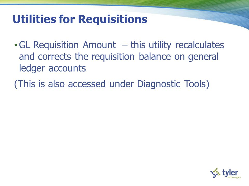 Utilities for Requisitions GL Requisition Amount – this utility recalculates and corrects the requisition balance on general ledger accounts (This is