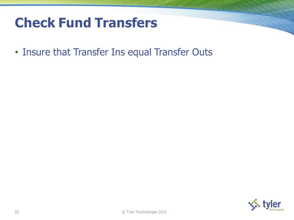 © Tyler Technologies 2012 22 Check Fund Transfers Insure that Transfer Ins equal Transfer Outs