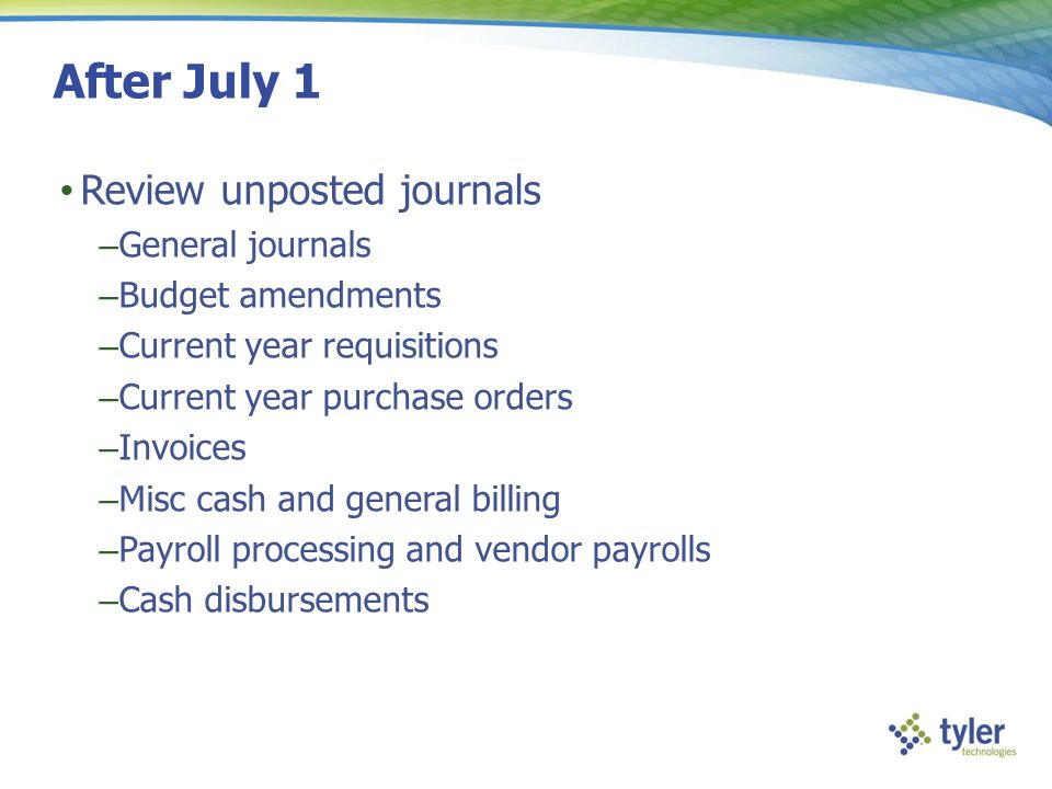 After July 1 Review unposted journals – General journals – Budget amendments – Current year requisitions – Current year purchase orders – Invoices – M