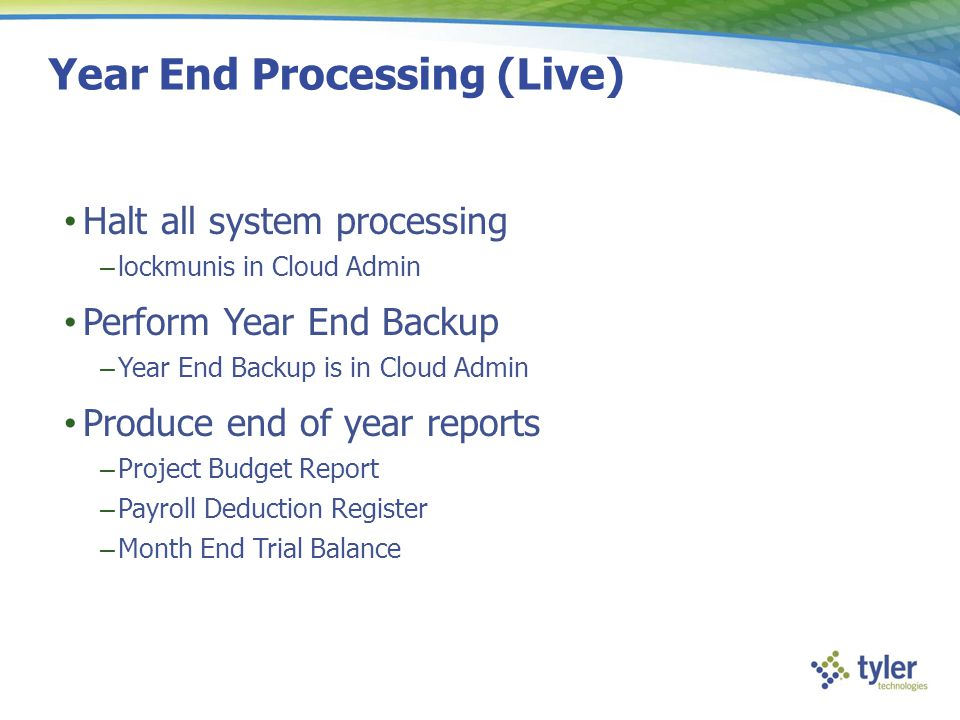 Year End Processing (Live) Halt all system processing – lockmunis in Cloud Admin Perform Year End Backup – Year End Backup is in Cloud Admin Produce e