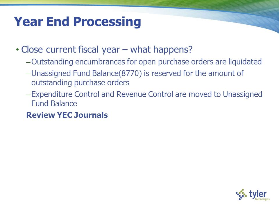 Year End Processing Close current fiscal year – what happens? – Outstanding encumbrances for open purchase orders are liquidated – Unassigned Fund Bal