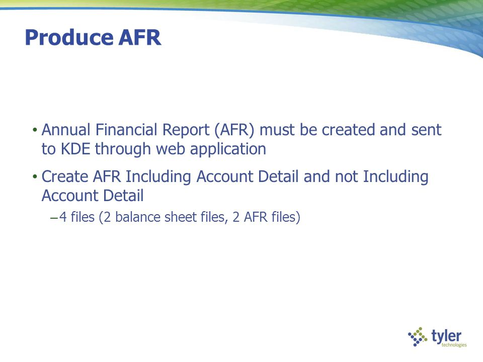 Produce AFR Annual Financial Report (AFR) must be created and sent to KDE through web application Create AFR Including Account Detail and not Includin