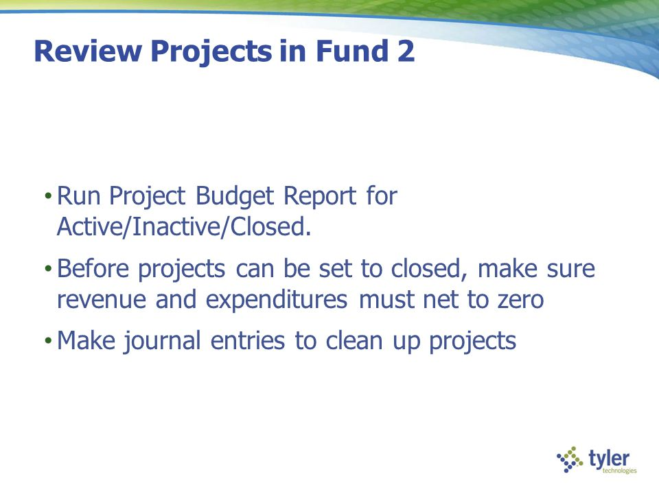 Review Projects in Fund 2 Run Project Budget Report for Active/Inactive/Closed. Before projects can be set to closed, make sure revenue and expenditur