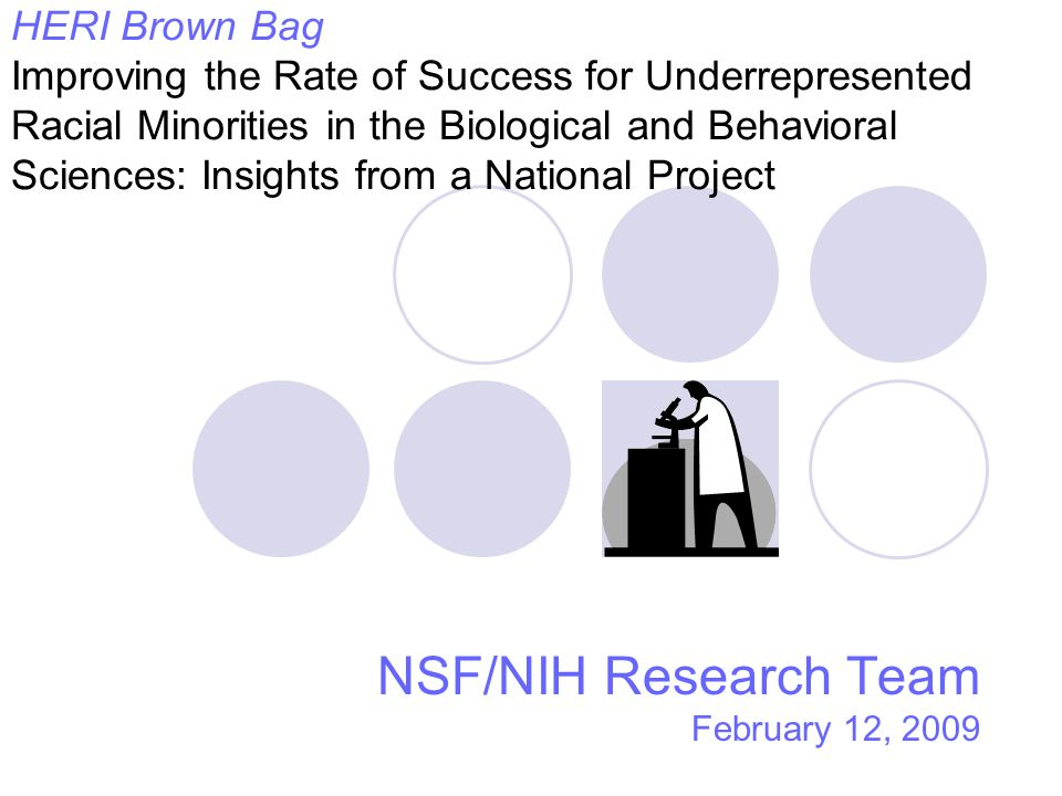 HERI Brown Bag Improving the Rate of Success for Underrepresented Racial Minorities in the Biological and Behavioral Sciences: Insights from a National Project NSF/NIH Research Team February 12, 2009