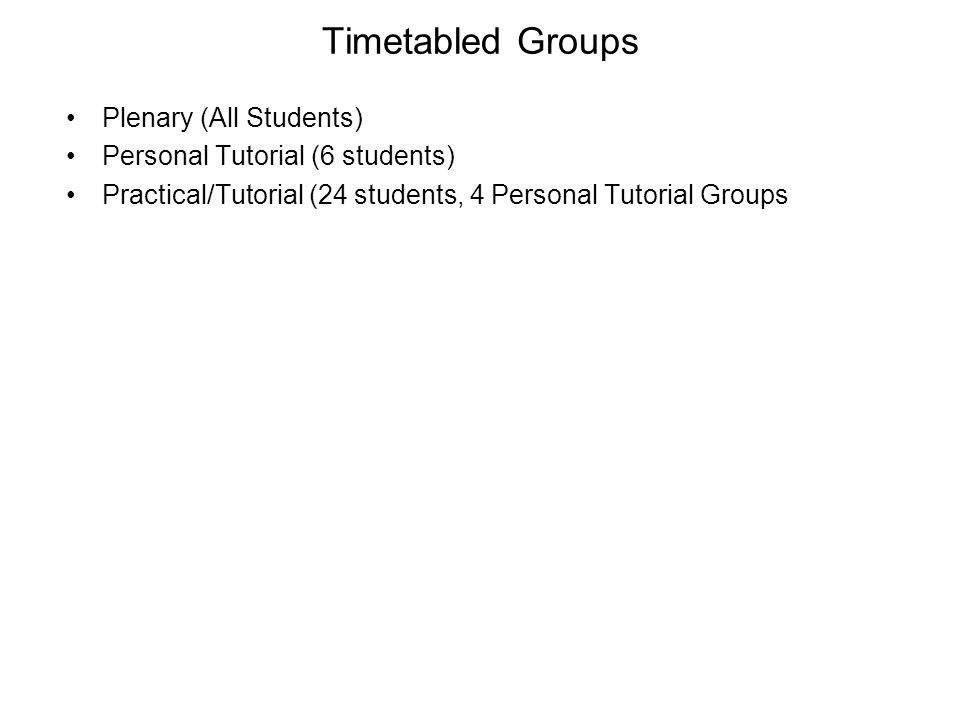Timetabled Groups Plenary (All Students) Personal Tutorial (6 students) Practical/Tutorial (24 students, 4 Personal Tutorial Groups