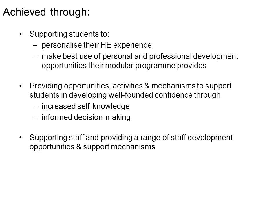 Achieved through: Supporting students to: –personalise their HE experience –make best use of personal and professional development opportunities their modular programme provides Providing opportunities, activities & mechanisms to support students in developing well-founded confidence through –increased self-knowledge –informed decision-making Supporting staff and providing a range of staff development opportunities & support mechanisms