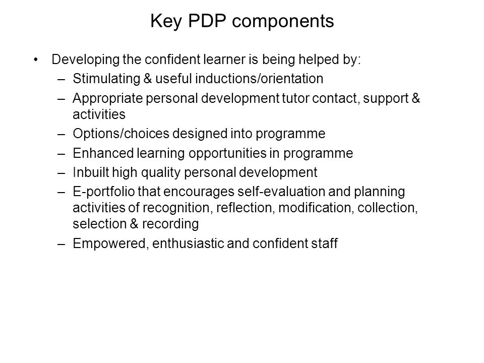 Key PDP components Developing the confident learner is being helped by: –Stimulating & useful inductions/orientation –Appropriate personal development tutor contact, support & activities –Options/choices designed into programme –Enhanced learning opportunities in programme –Inbuilt high quality personal development –E-portfolio that encourages self-evaluation and planning activities of recognition, reflection, modification, collection, selection & recording –Empowered, enthusiastic and confident staff
