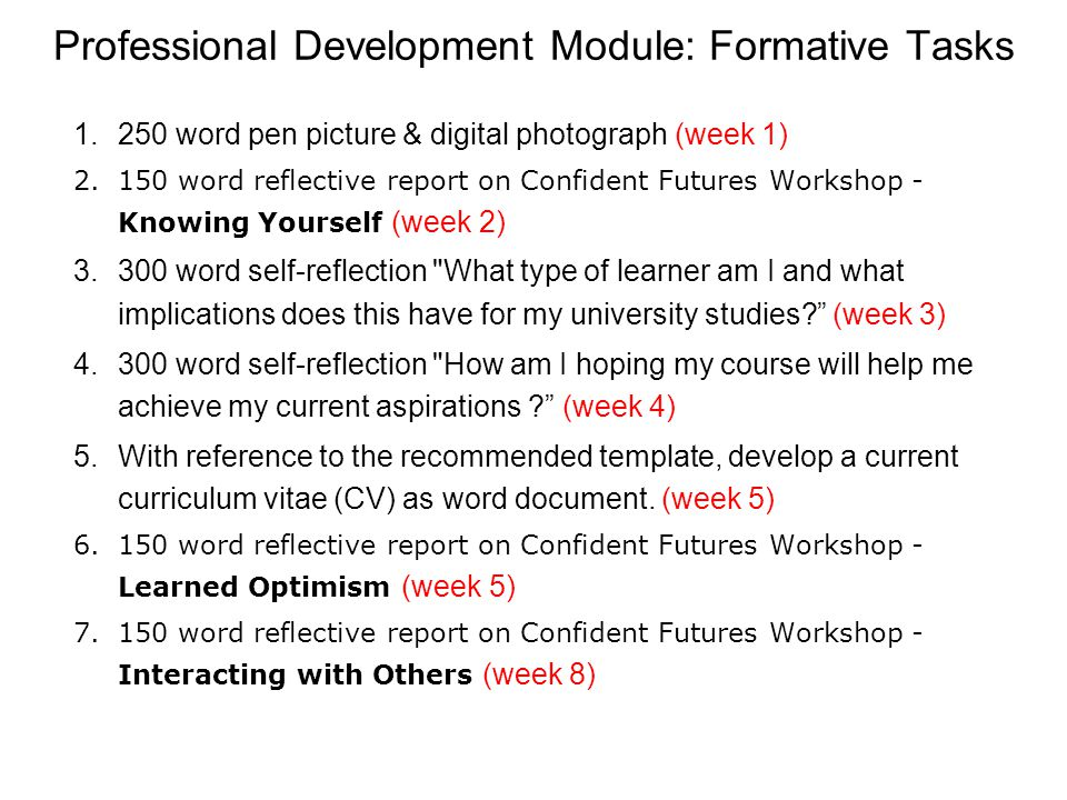 Professional Development Module: Formative Tasks 1.250 word pen picture & digital photograph (week 1) 2.150 word reflective report on Confident Futures Workshop - Knowing Yourself (week 2) 3.300 word self-reflection What type of learner am I and what implications does this have for my university studies.