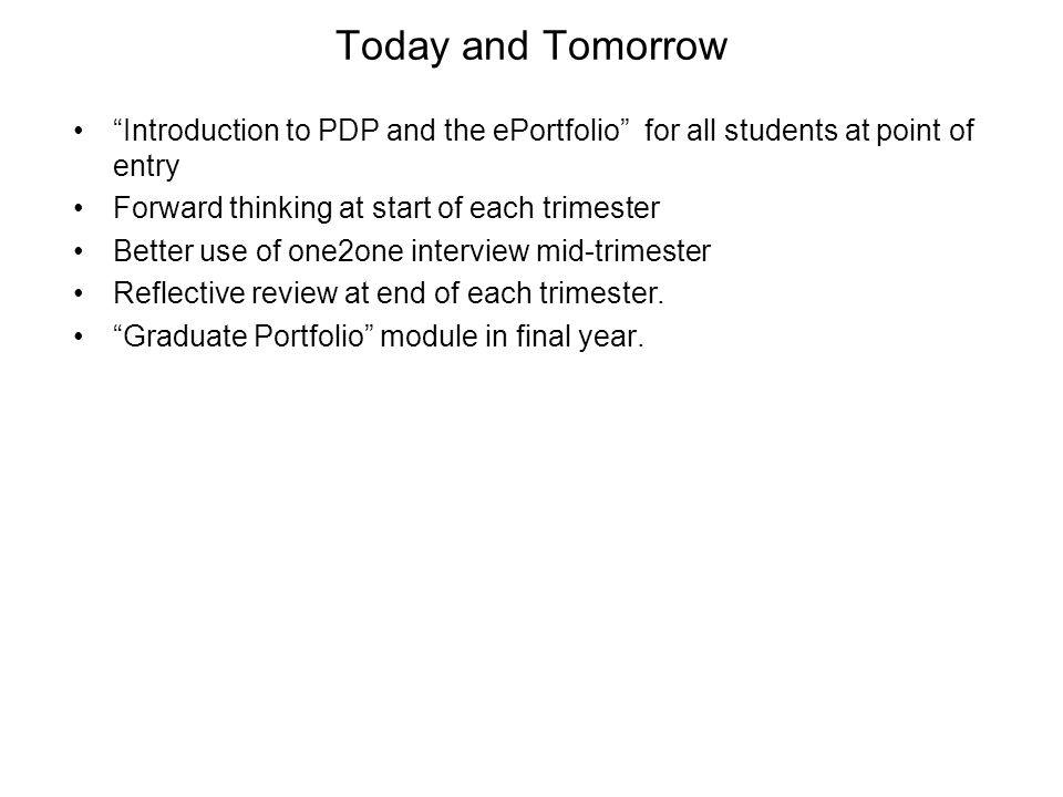 Today and Tomorrow Introduction to PDP and the ePortfolio for all students at point of entry Forward thinking at start of each trimester Better use of one2one interview mid-trimester Reflective review at end of each trimester.