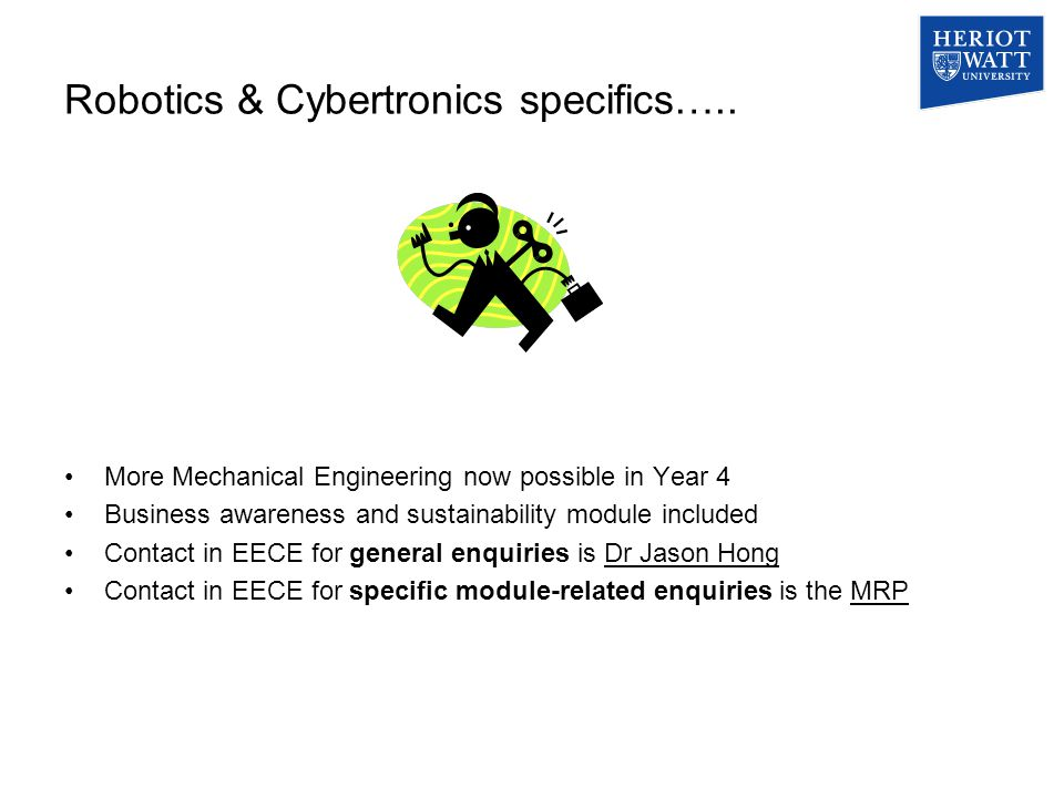 Robotics & Cybertronics specifics….. More Mechanical Engineering now possible in Year 4 Business awareness and sustainability module included Contact