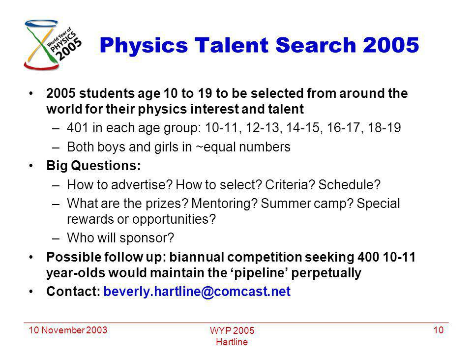 10 November 2003 WYP 2005 Hartline 10 Physics Talent Search 2005 2005 students age 10 to 19 to be selected from around the world for their physics interest and talent –401 in each age group: 10-11, 12-13, 14-15, 16-17, 18-19 –Both boys and girls in ~equal numbers Big Questions: –How to advertise.