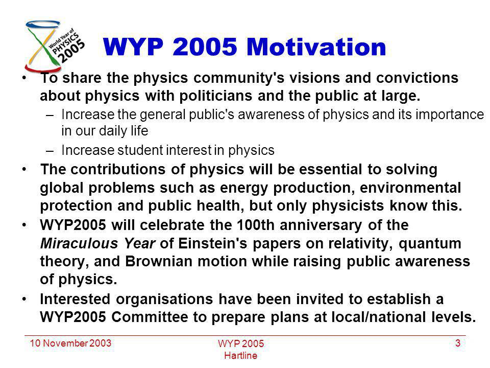 10 November 2003 WYP 2005 Hartline 3 WYP 2005 Motivation To share the physics community's visions and convictions about physics with politicians and t
