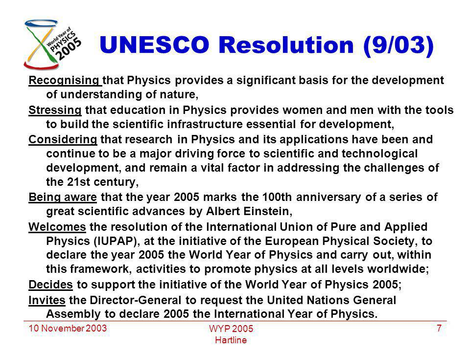 10 November 2003 WYP 2005 Hartline 7 UNESCO Resolution (9/03) Recognising that Physics provides a significant basis for the development of understanding of nature, Stressing that education in Physics provides women and men with the tools to build the scientific infrastructure essential for development, Considering that research in Physics and its applications have been and continue to be a major driving force to scientific and technological development, and remain a vital factor in addressing the challenges of the 21st century, Being aware that the year 2005 marks the 100th anniversary of a series of great scientific advances by Albert Einstein, Welcomes the resolution of the International Union of Pure and Applied Physics (IUPAP), at the initiative of the European Physical Society, to declare the year 2005 the World Year of Physics and carry out, within this framework, activities to promote physics at all levels worldwide; Decides to support the initiative of the World Year of Physics 2005; Invites the Director-General to request the United Nations General Assembly to declare 2005 the International Year of Physics.