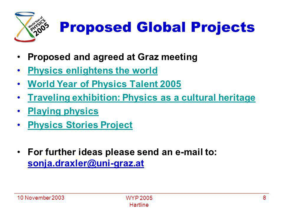 10 November 2003 WYP 2005 Hartline 8 Proposed Global Projects Proposed and agreed at Graz meeting Physics enlightens the world World Year of Physics Talent 2005 Traveling exhibition: Physics as a cultural heritage Playing physics Physics Stories Project For further ideas please send an e-mail to: sonja.draxler@uni-graz.at