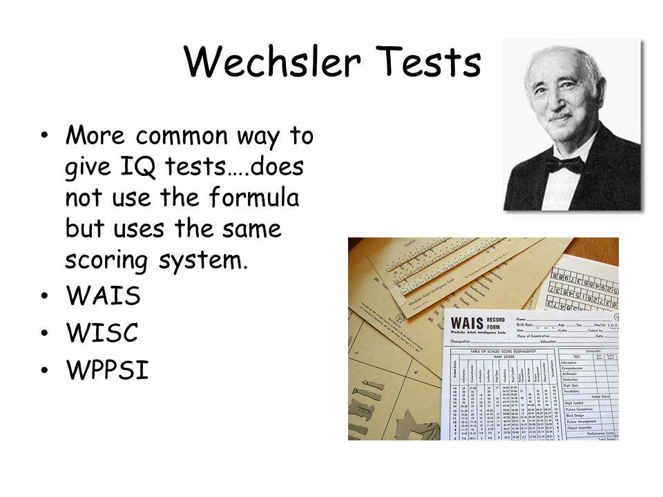Wechsler Tests More common way to give IQ tests….does not use the formula but uses the same scoring system. WAIS WISC WPPSI