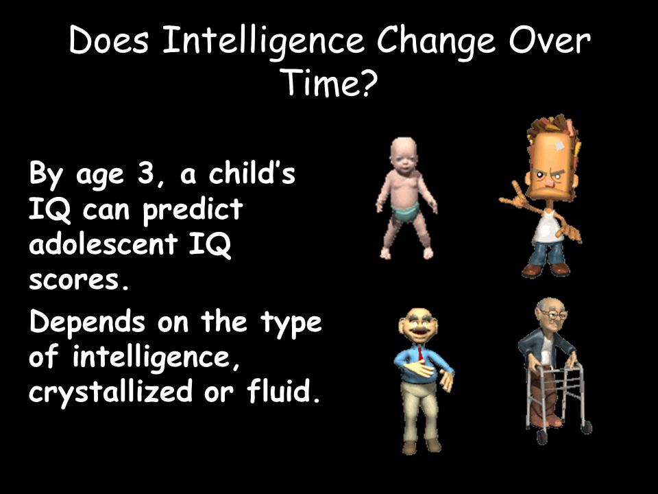 Does Intelligence Change Over Time? By age 3, a childs IQ can predict adolescent IQ scores. Depends on the type of intelligence, crystallized or fluid