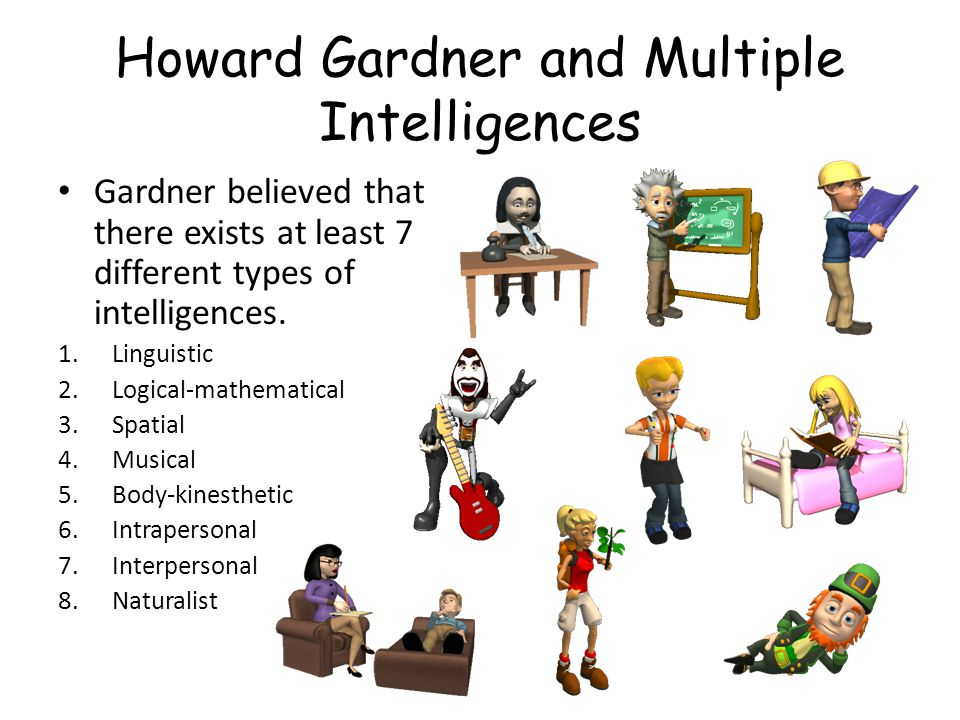Howard Gardner and Multiple Intelligences Gardner believed that there exists at least 7 different types of intelligences. 1.Linguistic 2.Logical-mathe