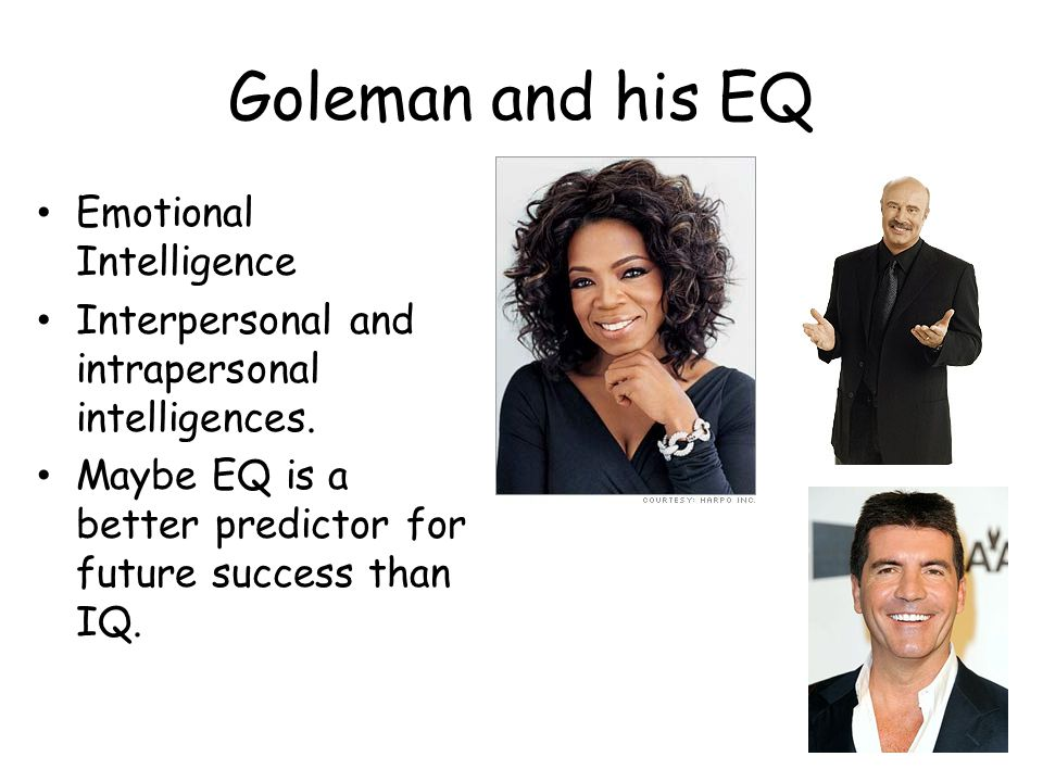 Goleman and his EQ Emotional Intelligence Interpersonal and intrapersonal intelligences. Maybe EQ is a better predictor for future success than IQ.