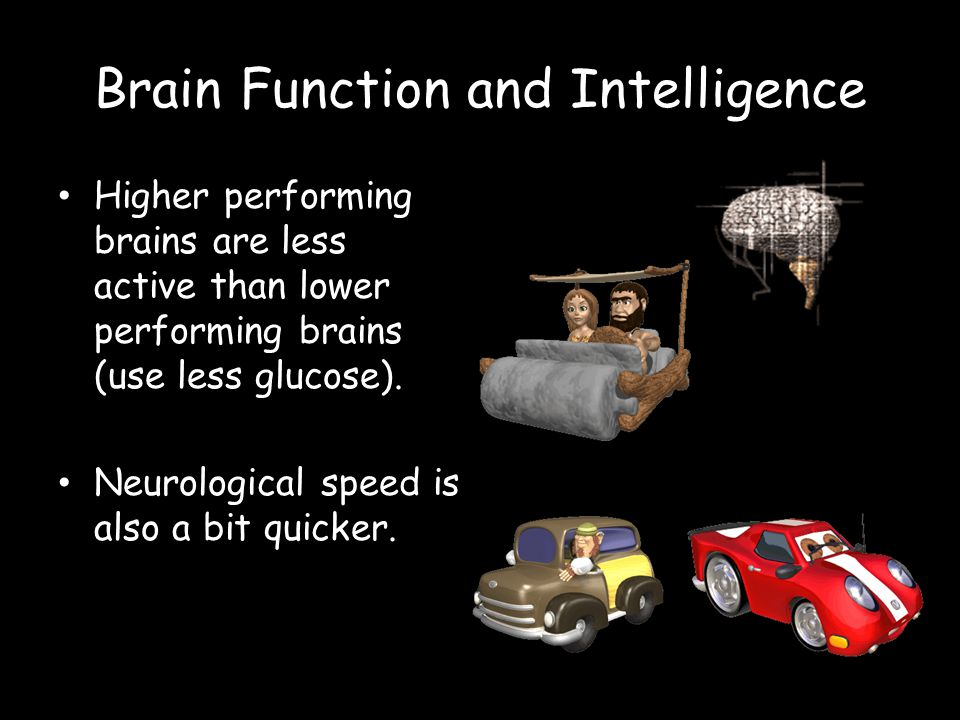 Brain Function and Intelligence Higher performing brains are less active than lower performing brains (use less glucose).