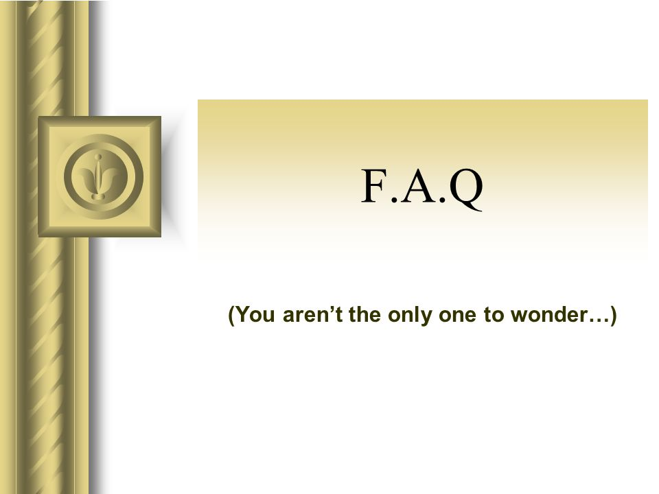 F.A.Q (You arent the only one to wonder…)