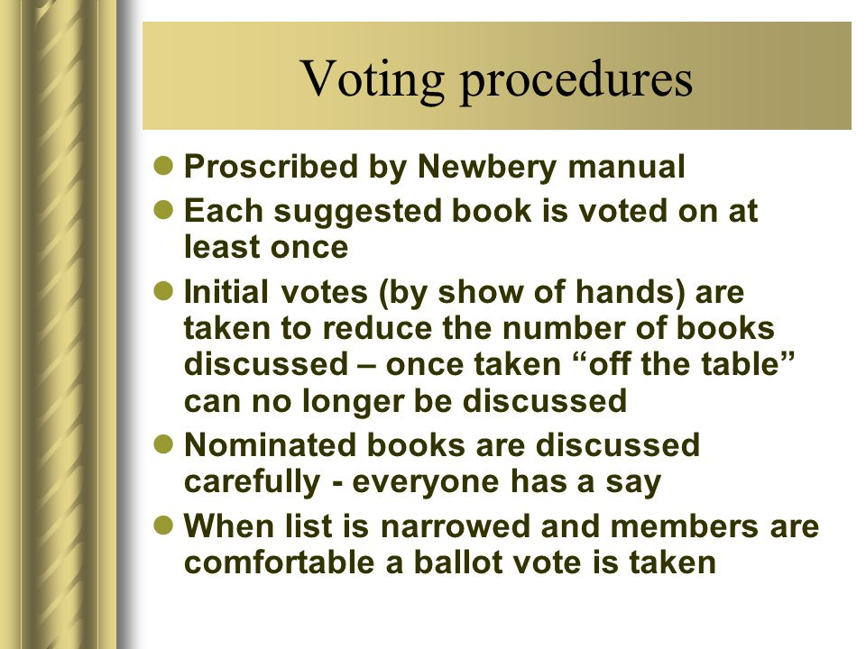 Voting procedures Proscribed by Newbery manual Each suggested book is voted on at least once Initial votes (by show of hands) are taken to reduce the number of books discussed – once taken off the table can no longer be discussed Nominated books are discussed carefully - everyone has a say When list is narrowed and members are comfortable a ballot vote is taken