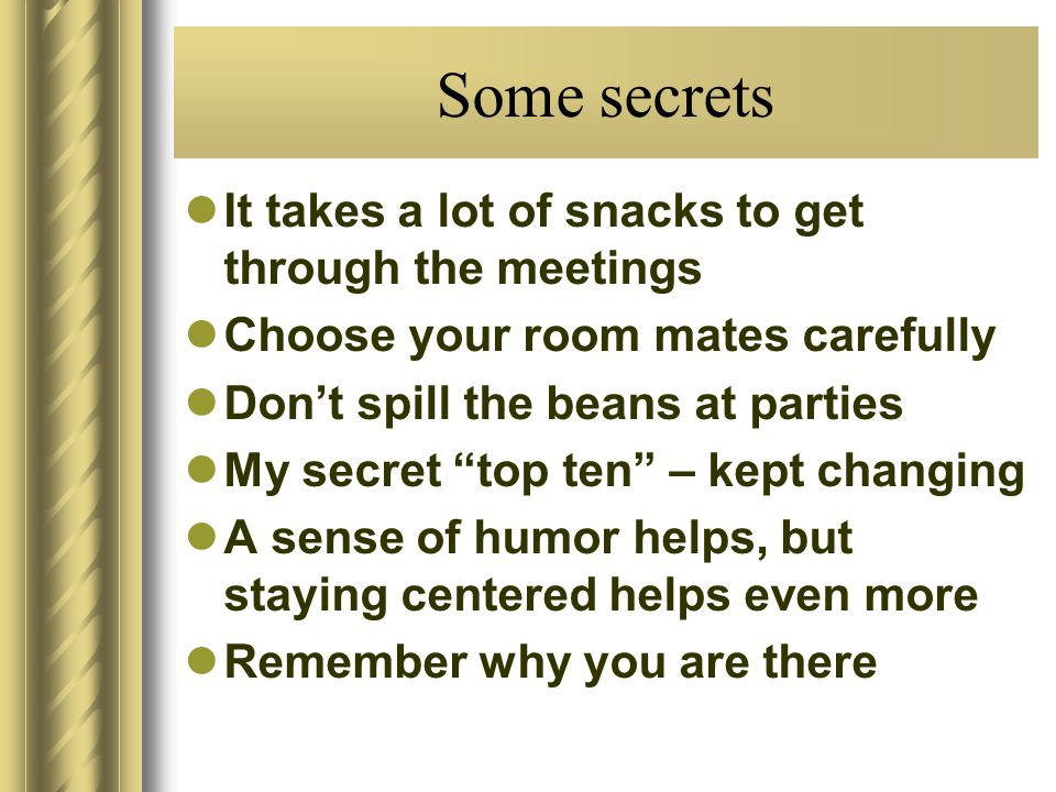 Some secrets It takes a lot of snacks to get through the meetings Choose your room mates carefully Dont spill the beans at parties My secret top ten – kept changing A sense of humor helps, but staying centered helps even more Remember why you are there