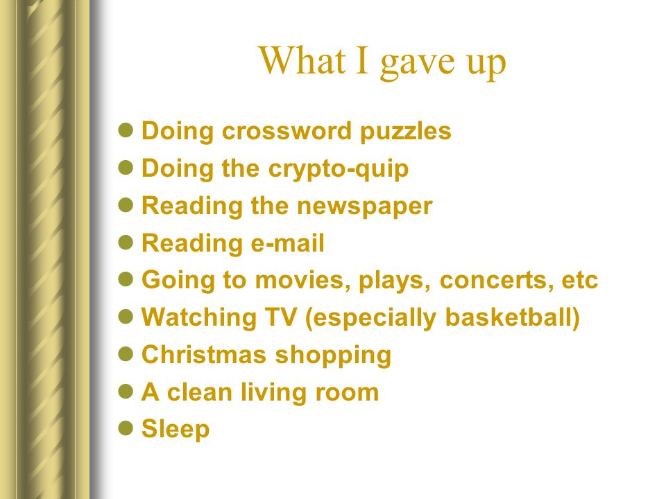 What I gave up Doing crossword puzzles Doing the crypto-quip Reading the newspaper Reading e-mail Going to movies, plays, concerts, etc Watching TV (especially basketball) Christmas shopping A clean living room Sleep