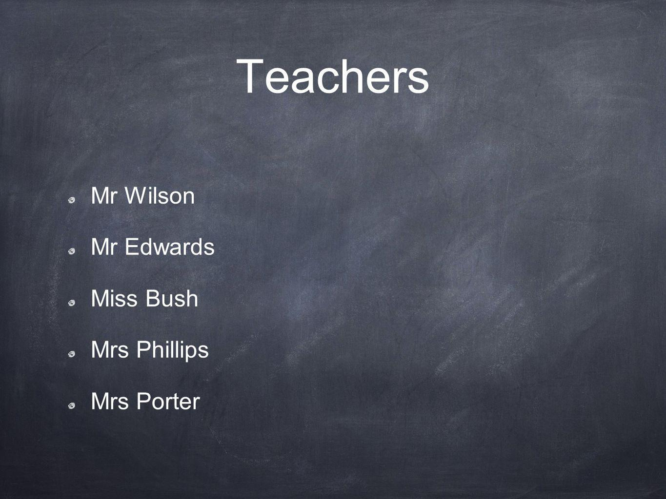Teachers Mr Wilson Mr Edwards Miss Bush Mrs Phillips Mrs Porter