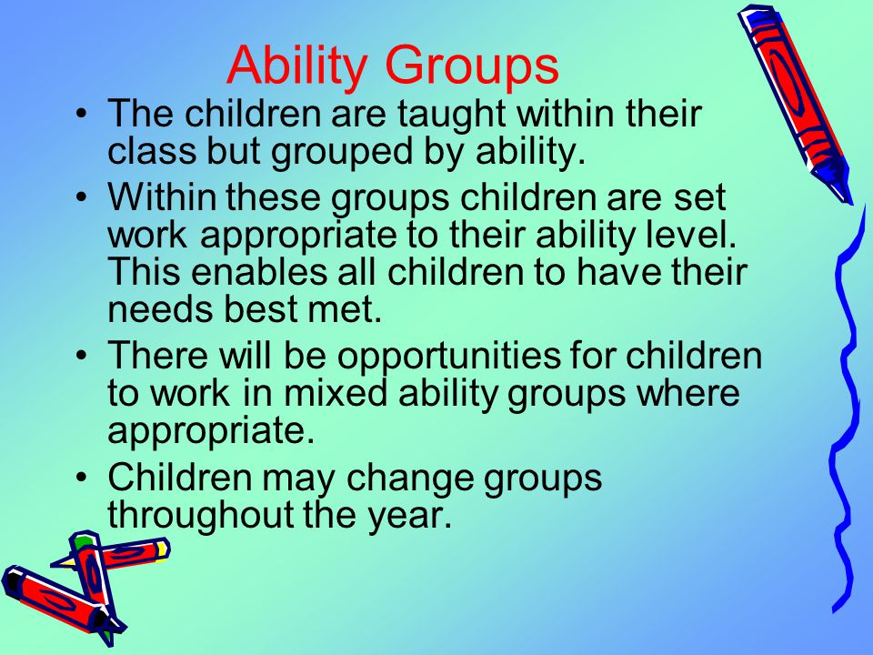 Ability Groups The children are taught within their class but grouped by ability.