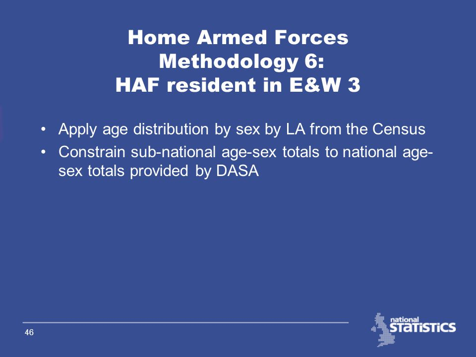 45 Home Armed Forces Methodology 5: HAF resident in E&W 2 Add in Gurkhas –Receive Gurkhas by unit (all male) –Assign to base LA Use base-to-residence
