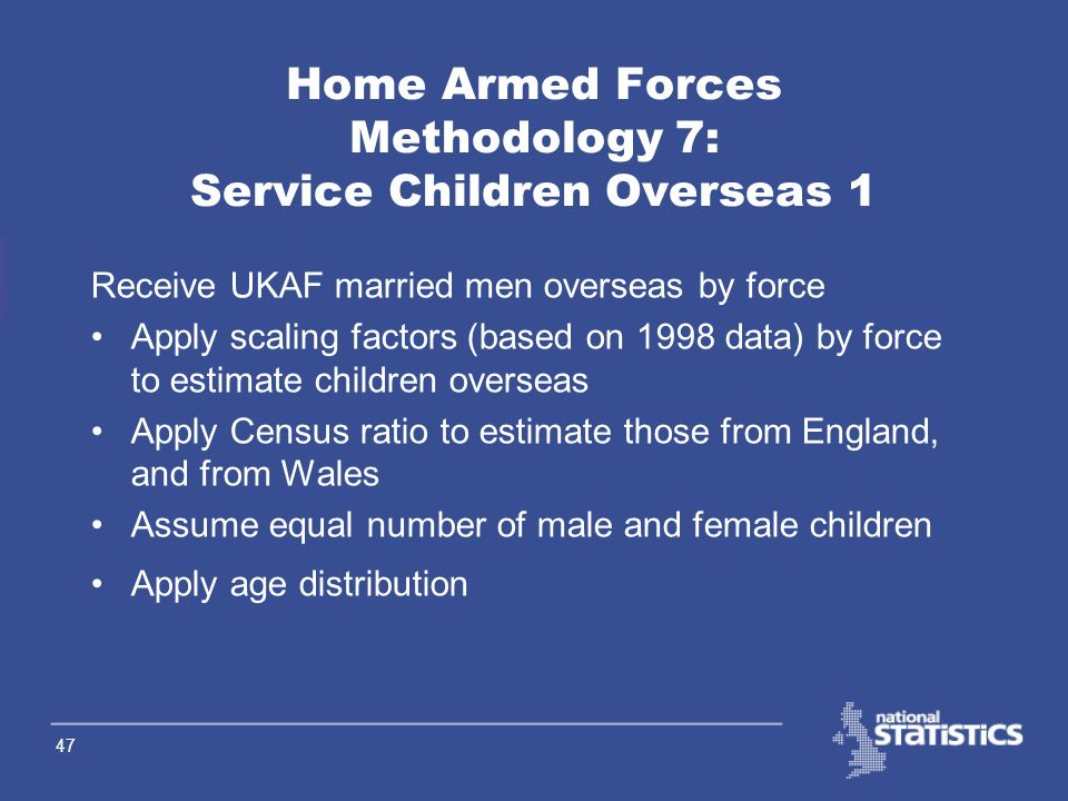 46 Home Armed Forces Methodology 6: HAF resident in E&W 3 Apply age distribution by sex by LA from the Census Constrain sub-national age-sex totals to national age- sex totals provided by DASA