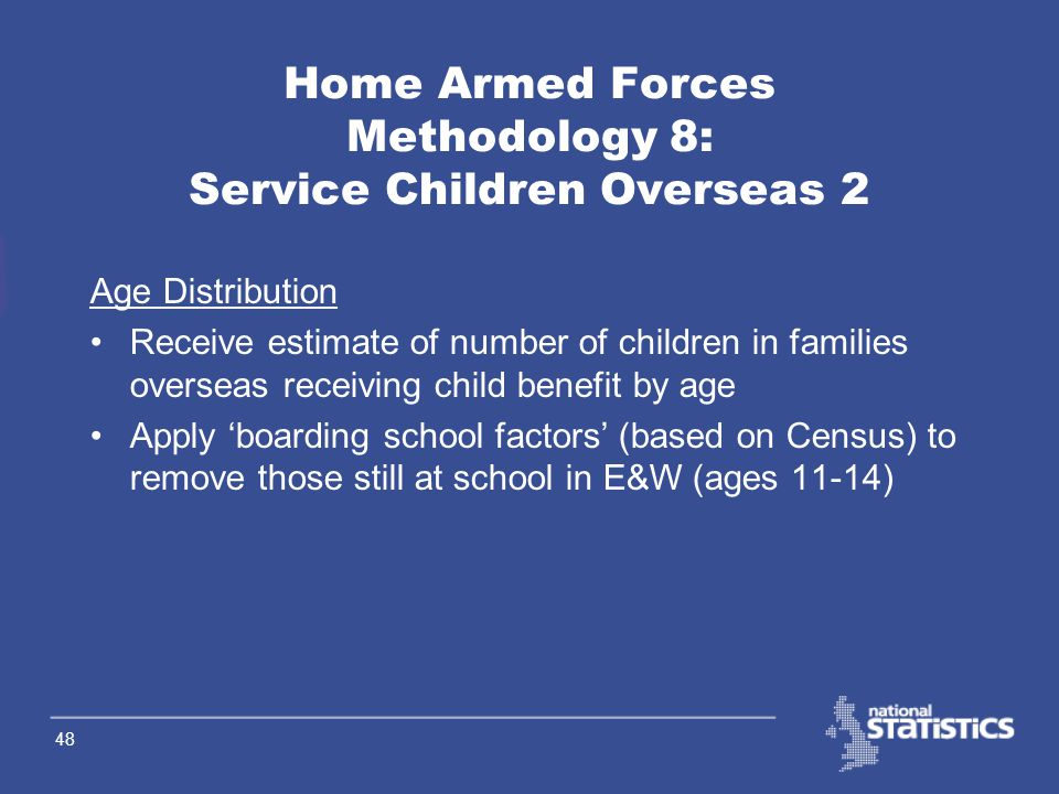 47 Home Armed Forces Methodology 7: Service Children Overseas 1 Receive UKAF married men overseas by force Apply scaling factors (based on 1998 data) by force to estimate children overseas Apply Census ratio to estimate those from England, and from Wales Assume equal number of male and female children Apply age distribution