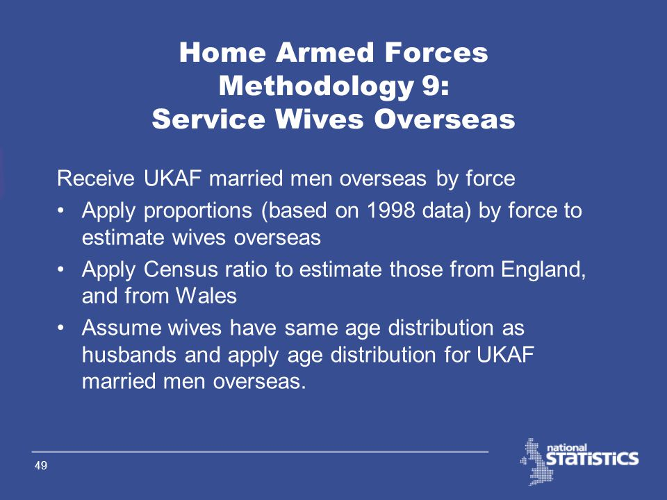48 Home Armed Forces Methodology 8: Service Children Overseas 2 Age Distribution Receive estimate of number of children in families overseas receiving child benefit by age Apply boarding school factors (based on Census) to remove those still at school in E&W (ages 11-14)