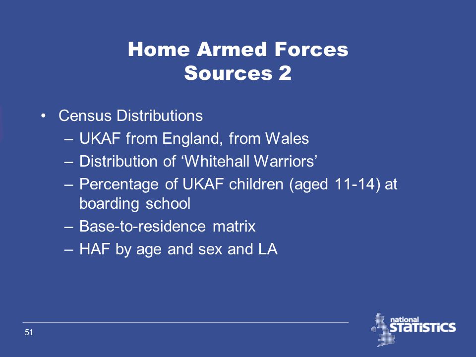 50 Home Armed Forces Sources 1 DASA (Defence Analytical Services Agency) –UKAF by age (16-55+) and sex –HAF by age and sex and base LA –Gurkhas by uni