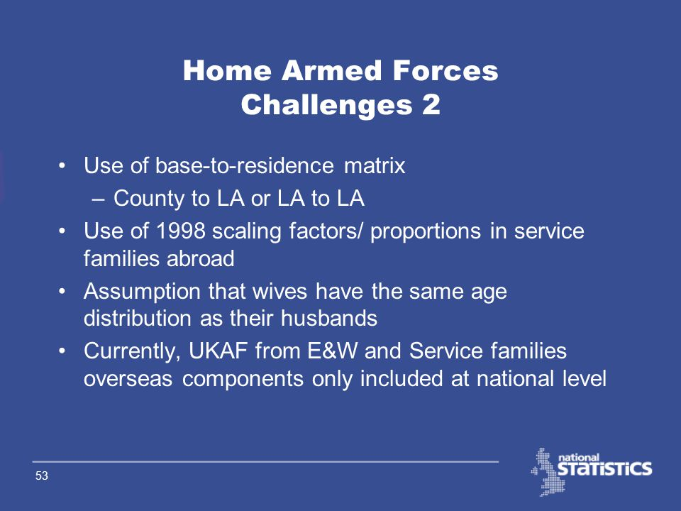 52 Home Armed Forces Challenges 1 New data are now available on base LA age distributions – how do we use these data? Is the adjustment for Whitehall