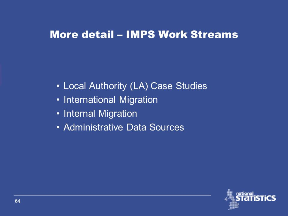 63 Overview – IMPS Work Streams Population Base what population bases do users need? Alternative Data Sources nationally held data locally held data I