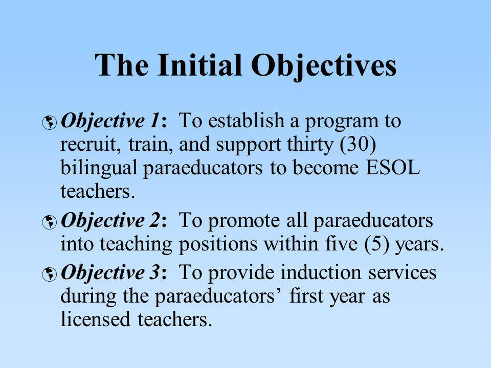 The Initial Objectives Objective 1: To establish a program to recruit, train, and support thirty (30) bilingual paraeducators to become ESOL teachers.