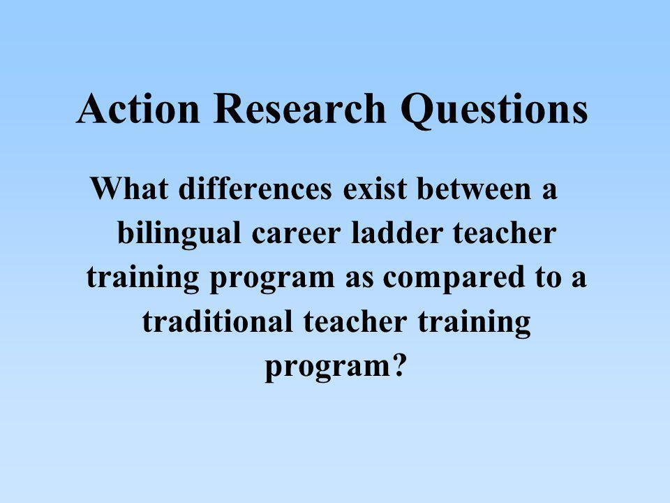 Action Research Questions What differences exist between a bilingual career ladder teacher training program as compared to a traditional teacher train